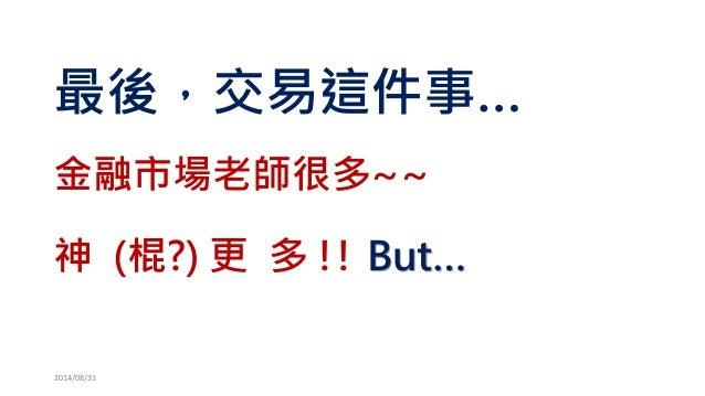 最後,交易這件事…  金融市場老師很多~~  神(棍?) 更多!! But…  2014/08/31