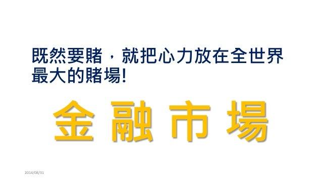 既然要賭,就把心力放在全世界 最大的賭場!  2014/08/31  金融市場