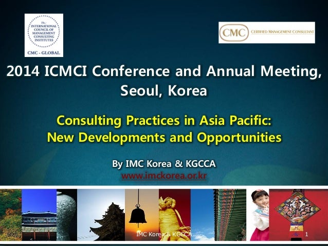 2014 ICMCI Conference and Annual Meeting, Seoul, Korea Consulting Practices in Asia Pacific: New Developments and Opportun...