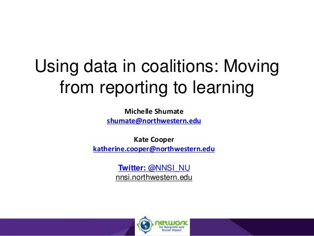 Using data in coalitions: Moving from reporting to learning Michelle Shumate shumate@northwestern.edu Kate Cooper katherin...