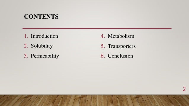 CONTENTS 1. Introduction 2. Solubility 3. Permeability 4. Metabolism 5. Transporters 6. Conclusion 2