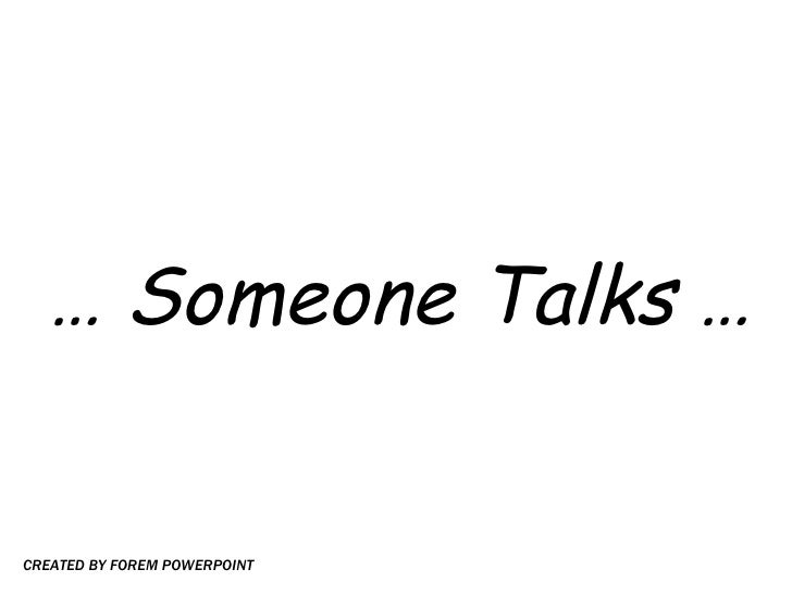 …  Someone Talks … CREATED BY FOREM POWERPOINT