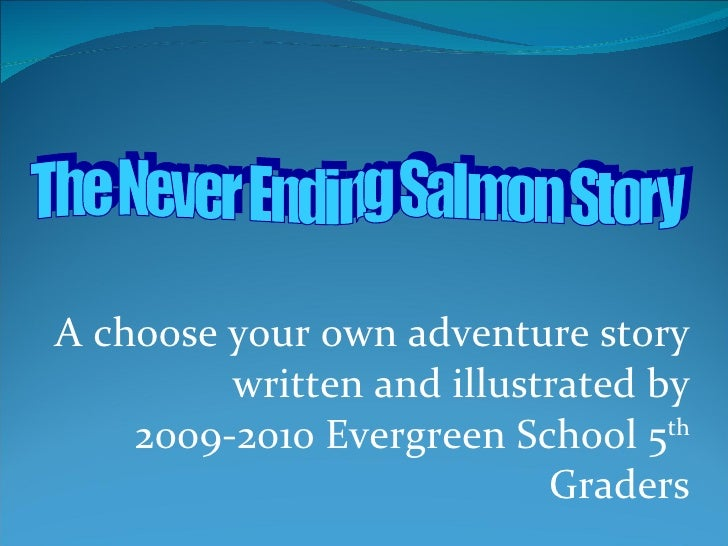 A choose your own adventure story written and illustrated by 2009-2010 Evergreen School 5 th  Graders The Never Ending Sal...