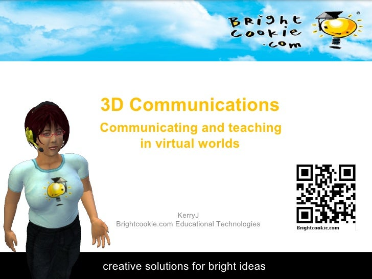 3D Communications  Communicating and teaching  in virtual worlds KerryJ Brightcookie.com Educational Technologies