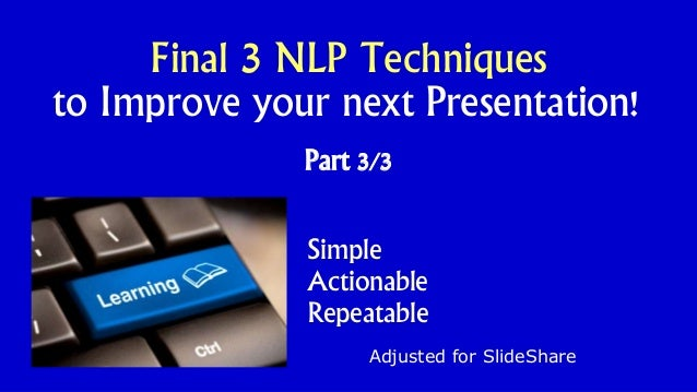 Part 3/3 Adjusted for SlideShare Final 3 NLP Techniques to Improve your next Presentation! Simple Actionable Repeatable