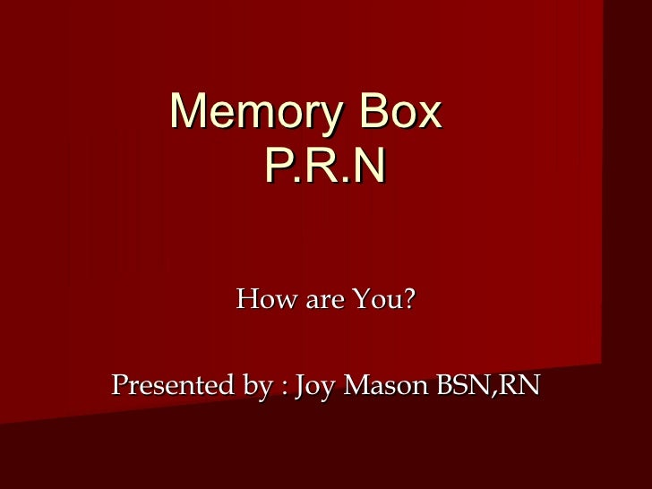 Memory Box        P.R.N          How are You?  Presented by : Joy Mason BSN,RN