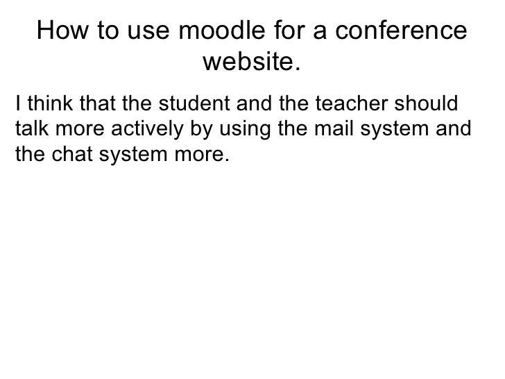 How to use moodle for a conference              website.I think that the student and the teacher shouldtalk more actively ...