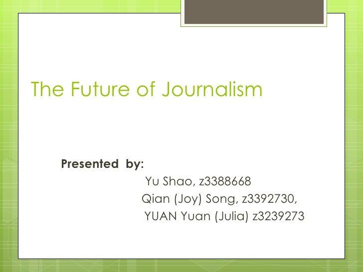 The Future of Journalism P resented  by:  Yu Shao, z3388668   Qian (Joy) Song, z3392730,  YUAN Yuan (Julia)  z3239273