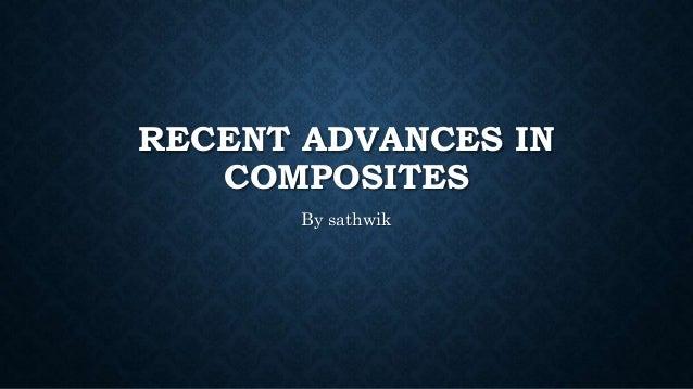 RECENT ADVANCES IN COMPOSITES By sathwik