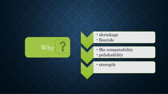 •shrinkage •flouride •Bio compatability •polishability •strength Why