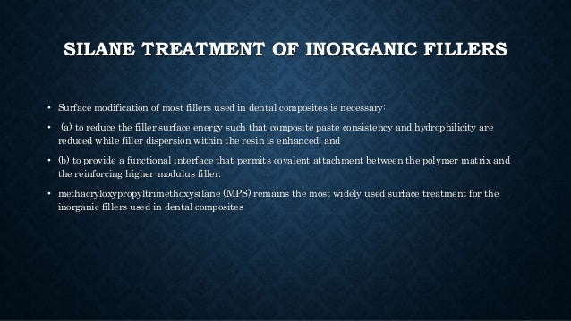 SILANE TREATMENT OF INORGANIC FILLERS • Surface modification of most fillers used in dental composites is necessary: • (a)...