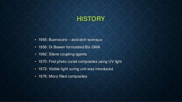 HISTORY • 1955: Buonocore – acid etch technique • 1956: Dr.Bowen formulated Bis GMA • 1962: Silane coupling agents • 1970:...