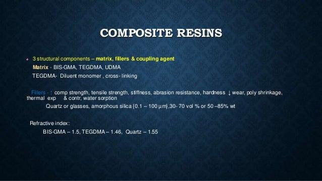 COMPOSITE RESINS 3 structural components – matrix, fillers & coupling agent Matrix - BIS-GMA, TEGDMA, UDMA TEGDMA- Diluent...