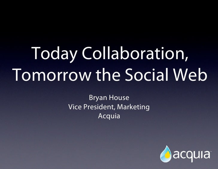 Today Collaboration,Tomorrow the Social Web             Bryan House      Vice President, Marketing                Acquia