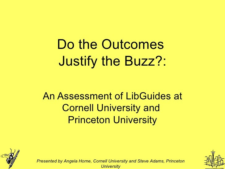 Do the Outcomes  Justify the Buzz?: An Assessment of LibGuides at Cornell University and  Princeton University Presented b...