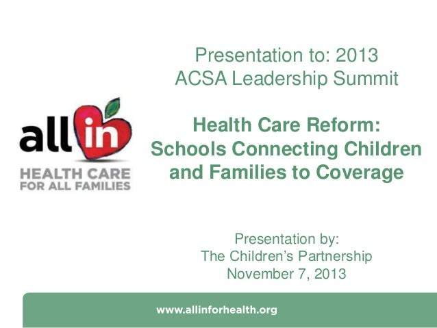 Presentation to: 2013 ACSA Leadership Summit Health Care Reform: Schools Connecting Children and Families to Coverage  Pre...