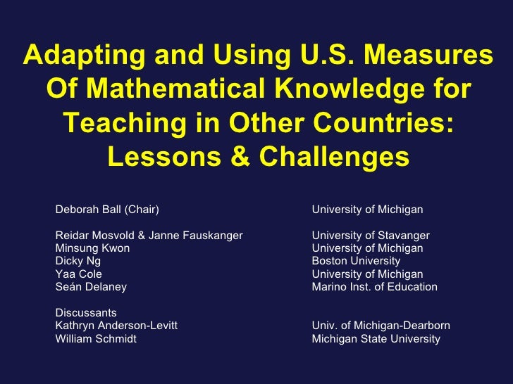 Adapting and Using U.S. Measures Of Mathematical Knowledge for Teaching in Other Countries: Lessons & Challenges Deborah B...