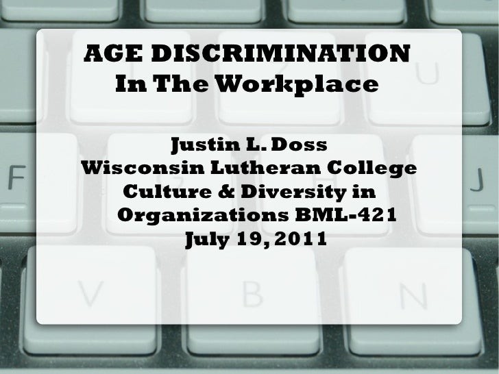 AGE DISCRIMINATION  In The Workplace       Justin L. DossWisconsin Lutheran College   Culture & Diversity in  Organization...