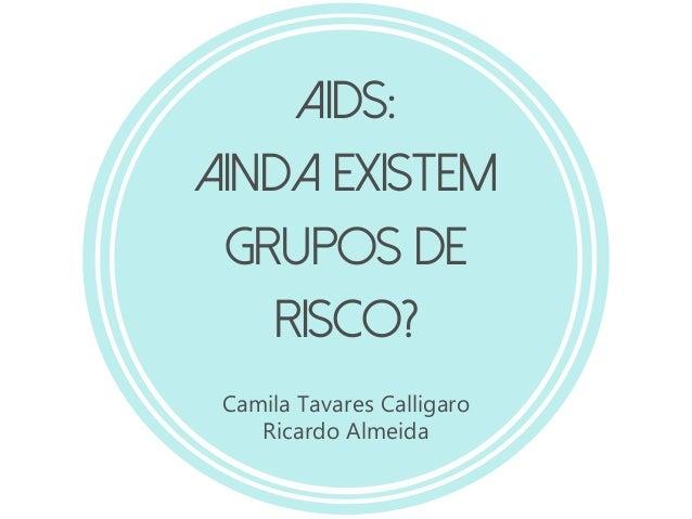 AIDS: Ainda existem grupos de risco? Camila Tavares Calligaro Ricardo Almeida