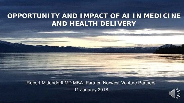 1 Robert Mittendorff MD MBA, Partner, Norwest Venture Partners 11 January 2018 OPPORTUNITY AND IMPACT OF AI IN MEDICINE AN...