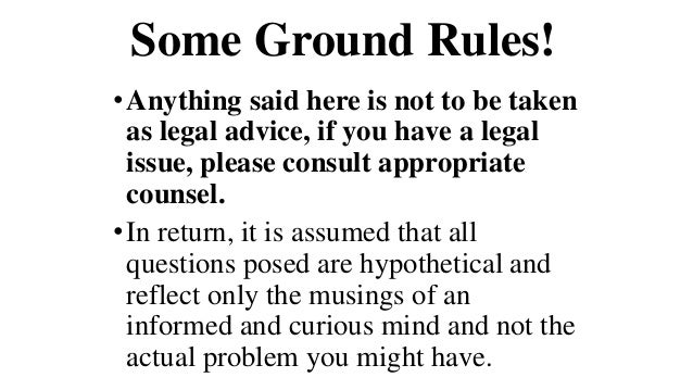 Some Ground Rules! •Anything said here is not to be taken as legal advice, if you have a legal issue, please consult appro...