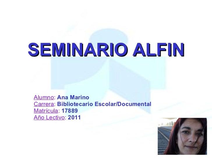 SEMINARIO ALFIN Alumno :   Ana Marino Carrera :   Bibliotecario Escolar/Documental Matrícula :   17889 Año Lectivo :   2011