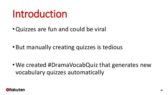 41 Introduction •Quizzes are fun and could be viral •But manually creating quizzes is tedious •We created #DramaVocabQuiz ...