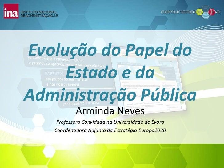 Evolução do Papel do Estado e da Administração Pública<br />Arminda Neves<br />Professora Convidada na Universidade de Évo...