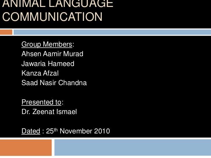 ANIMAL LANGUAGECOMMUNICATION  Group Members:  Ahsen Aamir Murad  Jawaria Hameed  Kanza Afzal  Saad Nasir Chandna  Presente...