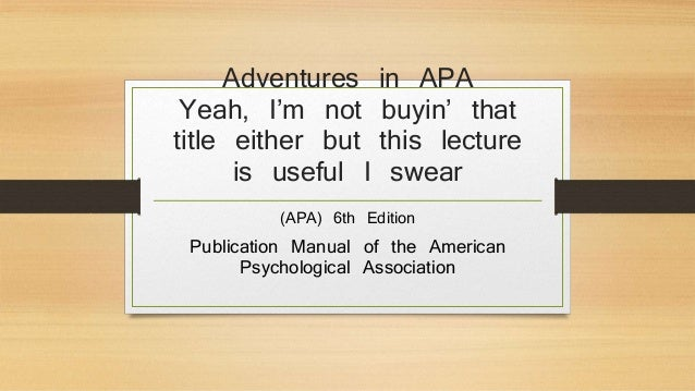 Adventures in APA  Yeah, I'm not buyin' that  title either but this lecture  is useful I swear  (APA) 6th Edition  Publica...