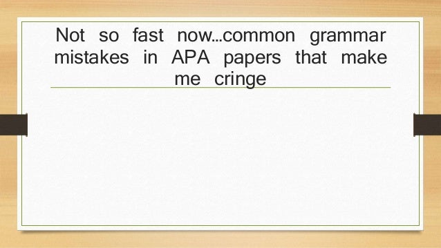 Not so fast now…common grammar  mistakes in APA papers that make  me cringe