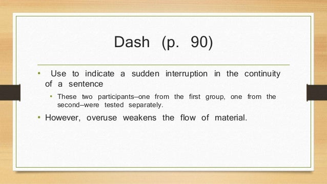 Dash (p. 90)  • Use to indicate a sudden interruption in the continuity  of a sentence  • These two participants—one from ...