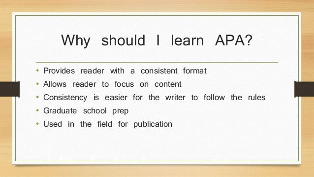 Why should I learn APA?  • Provides reader with a consistent format  • Allows reader to focus on content  • Consistency is...