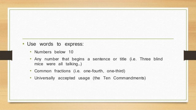 • Use words to express:  • Numbers below 10  • Any number that begins a sentence or title (i.e. Three blind  mice were all...