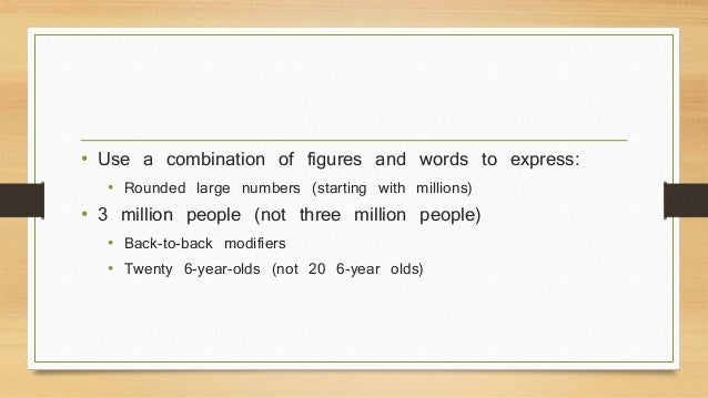 • Use a combination of figures and words to express:  • Rounded large numbers (starting with millions)  • 3 million people...