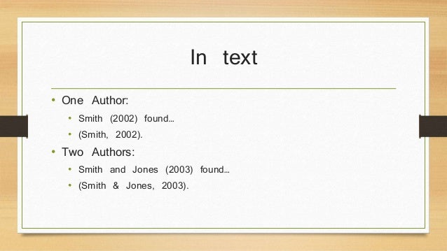 In text  • One Author:  • Smith (2002) found…  • (Smith, 2002).  • Two Authors:  • Smith and Jones (2003) found…  • (Smith...