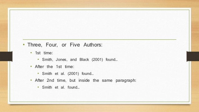 • Three, Four, or Five Authors:  • 1st time:  • Smith, Jones, and Black (2001) found…  • After the 1st time:  • Smith et a...