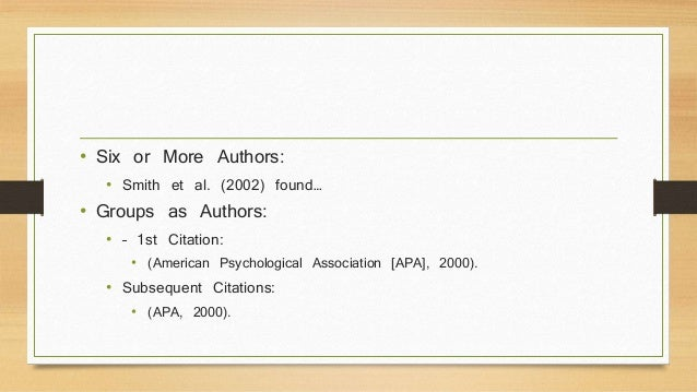 • Six or More Authors:  • Smith et al. (2002) found…  • Groups as Authors:  • – 1st Citation:  • (American Psychological A...