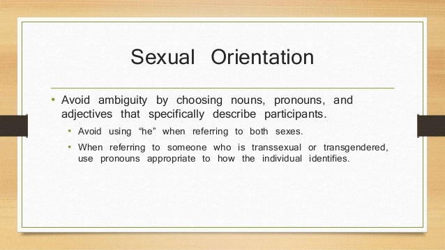 Sexual Orientation  • Avoid ambiguity by choosing nouns, pronouns, and  adjectives that specifically describe participants...