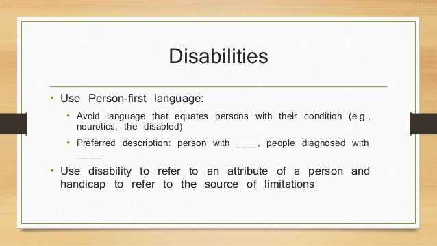 Disabilities  • Use Person-first language:  • Avoid language that equates persons with their condition (e.g.,  neurotics, ...