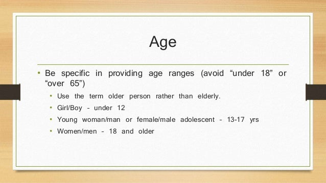 """Age  • Be specific in providing age ranges (avoid """"under 18"""" or  """"over 65"""")  • Use the term older person rather than elder..."""