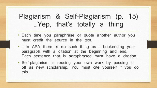 Plagiarism & Self-Plagiarism (p. 15)  …Yep, that's totally a thing  • Each time you paraphrase or quote another author you...