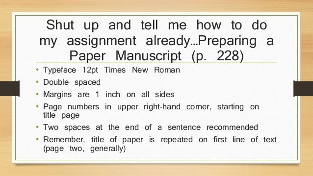 Shut up and tell me how to do  my assignment already…Preparing a  Paper Manuscript (p. 228)  • Typeface 12pt Times New Rom...