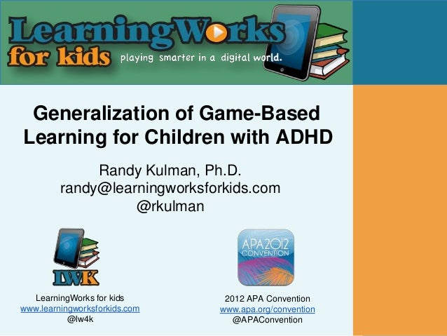 Generalization of Game-BasedLearning for Children with ADHD              Randy Kulman, Ph.D.         randy@learningworksfo...