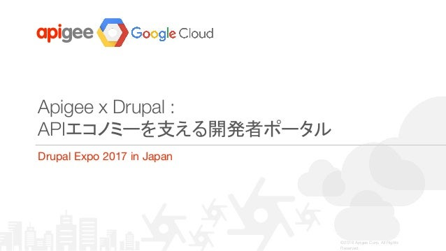 ©2016 Apigee Corp. All Rights Reserved. Apigee x Drupal : APIエコノミーを支える開発者ポータル Drupal Expo 2017 in Japan