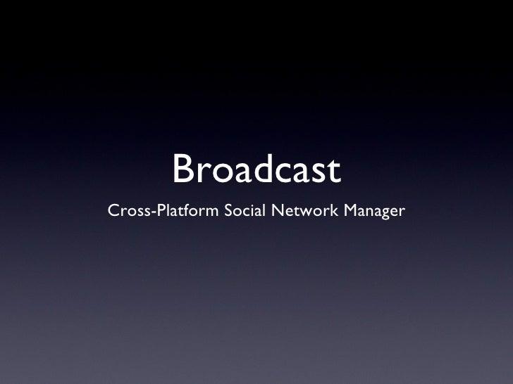 Broadcast <ul><li>Cross-Platform Social Network Manager </li></ul>