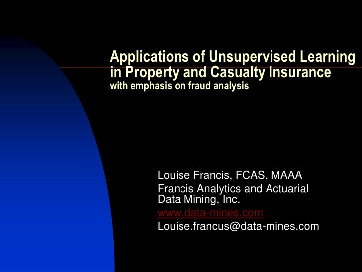 Applications of Unsupervised Learningin Property and Casualty Insurancewith emphasis on fraud analysis          Louise Fra...