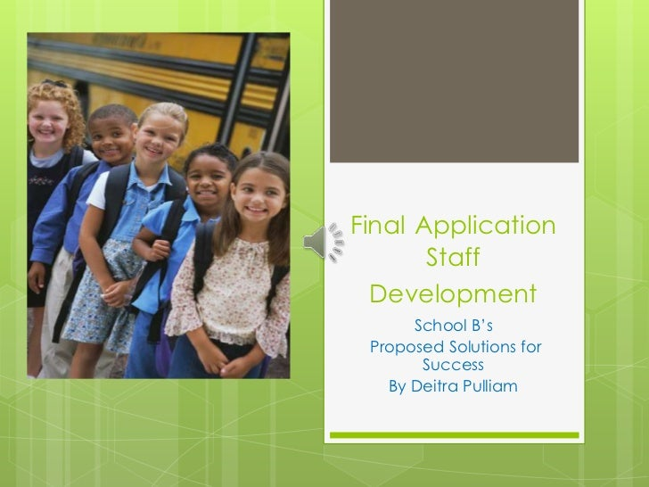FinalApplicationStaff Development<br />School B's<br />Proposed Solutions for Success<br />By Deitra Pulliam<br />