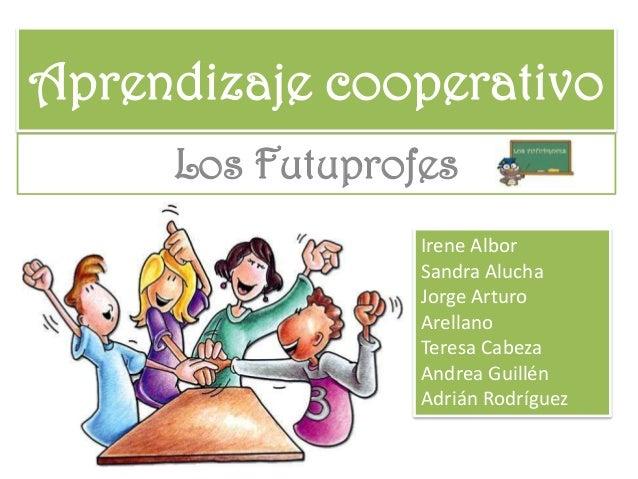 Aprendizaje cooperativo Los Futuprofes Irene Albor Sandra Alucha Jorge Arturo Arellano Teresa Cabeza Andrea Guillén Adrián...
