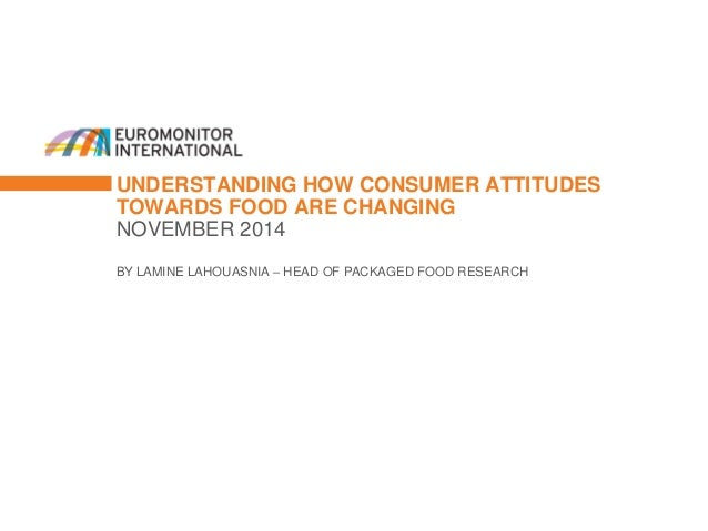 UNDERSTANDING HOW CONSUMER ATTITUDES TOWARDS FOOD ARE CHANGING  NOVEMBER 2014  BY LAMINE LAHOUASNIA – HEAD OF PACKAGED FOO...